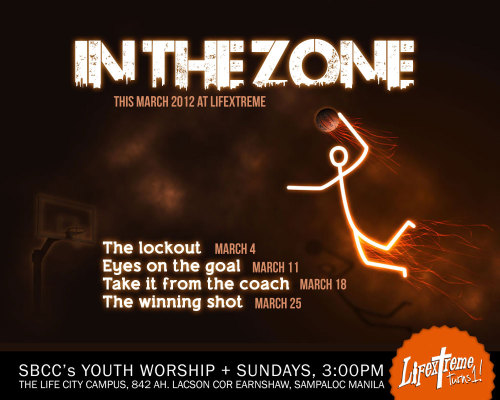 This is better than LINSANITY! This month of March, Lifextreme will be IN THE ZONE.  March 4 : The Lockout - Kuya EJ Alvaira March 11 : Eyes on the goal - Kuya Jasper Versoza March 18 : Take it from the coach - Kuya David Oyos March 25 : The winning shot - Pastor Dave Trinidad March is Lifextreme's anniversary month! WE'RE ONE YEAR OLD! Partyy!