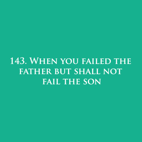 143. When you failed the father but shall not fail the son.
