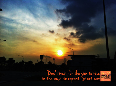 Don't wait for the sun to rise in the west to repent. Start now. :) *** FAITH IS THE MOST ESSENTIAL FASHION TO EVERY MUSLIMAH.