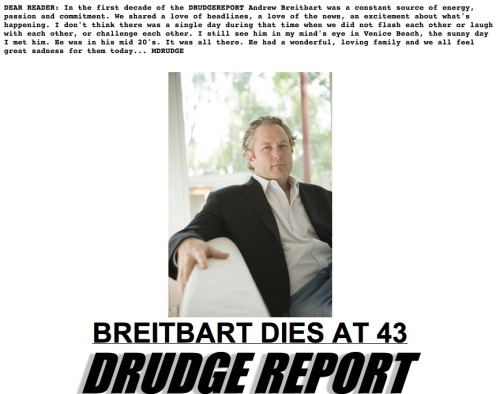 "The front page of the Drudge Report ran a message above the lead image today in honor of Andrew Breitbart, who played a key role in building the site:  DEAR READER: In the first decade of the DRUDGEREPORT Andrew Breitbart was a constant source of energy, passion and commitment. We shared a love of headlines, a love of the news, an excitement about what's happening. I don't think there was a single day during that time when we did not flash each other or laugh with each other, or challenge each other. I still see him in my mind's eye in Venice Beach, the sunny day I met him. He was in his mid 20's. It was all there. He had a wonderful, loving family and we all feel great sadness for them today… MDRUDGE  Breitbart has a mention on HuffPo's front page and a brief mention in this article of his role in building the site. EDIT: Dave Weigel reports via Twitter that the ""Big"" media empire he's built will likely continue without him."