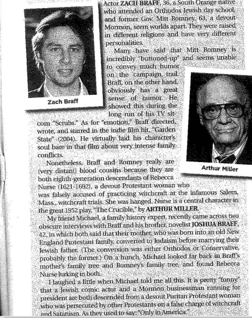 "Only In America: Zach Braff is related to Mitt Romney through a devout Puritan Protestant woman who was prosecuted by other Protestants on a false charge of witchcraft and Satanism. Zach is a contributing redditor, who as it appears, posted this article himself to r/WTF and titled it ""So I guess I'm related to Mitt Romney through a witch. Family reunions just got a little crazier…."" via"