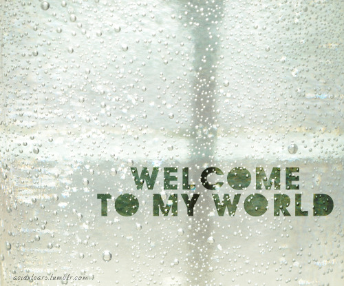 welcome to my world.