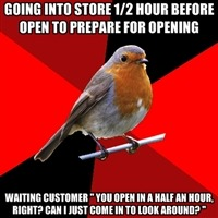 fuckyeahretailrobin:  NO. YOU CANNOT. WE DO NOT OPEN FOR ANOTHER HALF AN HOUR AND I HAVEN'T EVEN TURNED THE LIGHTS ON YET. Really? REALLY?  And they still try to pull the automatic doors open…
