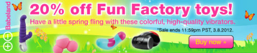 Spring Fling! 20% Off All Fun Factory Vibrators. Colorful Fun Factory vibrators make you want to drop everything and start playing. Shop Now »
