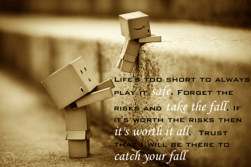 Life's too short to always play it safe. Forget the risks and take the fall. If it's worth the risks, then it's worth it all. Trust that I will be there to catch your fall.