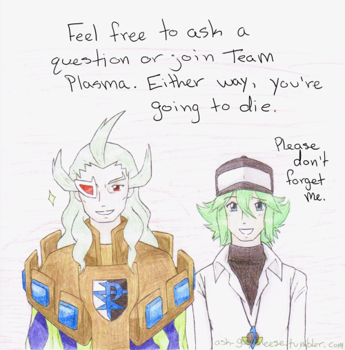 Ghetsis (Not Gaycheese):Mwahaha, yes! I am now fully prepared to answer your questions or take in new recruits for my… Er, Team Plasma!  N: Make sure to direct some inquiries to me as well, please. I hope to have fun with this! ???: Hahaha… You'll be fun to mess with…