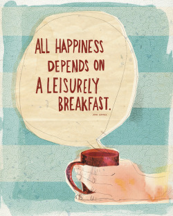 """All happiness depends on a leisurely breakfast."" What do you think?"