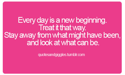 Every day is a new beginning. Treat it that way