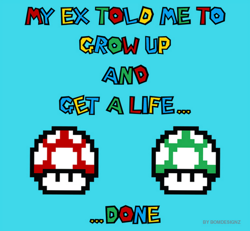 insanelygaming:  My Ex Told me To Grow Up.. - by bomdesignz Available on RedBubble