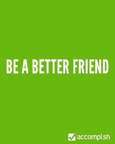 (via #85 be a better friend in (silvinantunes's list) - Accompl.sh)