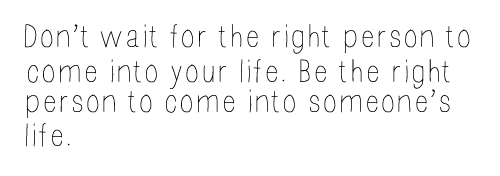 Don't wait for the right person to come into your life. Be the right person to come into someone's life.