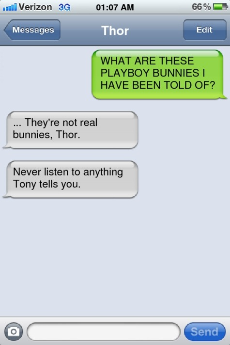 Thor: WHAT ARE THESE PLAYBOY BUNNIES I HAVE BEEN TOLD OF? Steve: They're not real bunnies, Thor. Steve: Never listen to anything Tony tells you. (Did you write this text? Send us a message so we can credit you!)