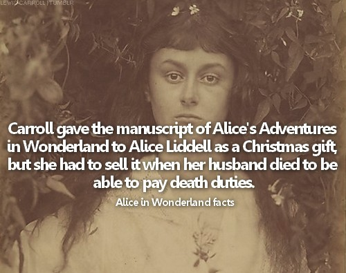 → Alice in Wonderland facts: fact #12Carroll gave the manuscript of Alice's Adventures in Wonderland to Alice Liddell as a Christmas gift, but she had to sell it when her husband died to be able to pay death duties.