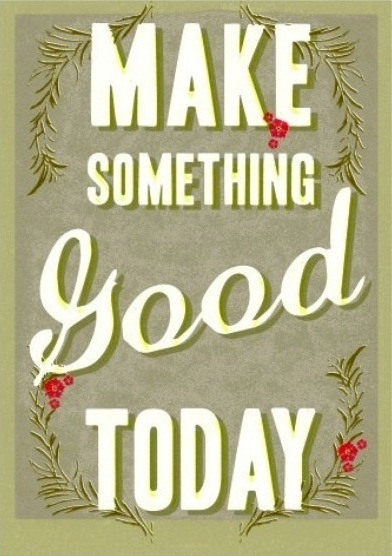 Make something good