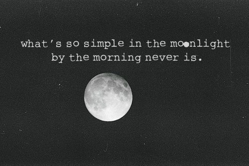tomboybklyn:  what is so simple in the moonlight by the morning never is.  *truth