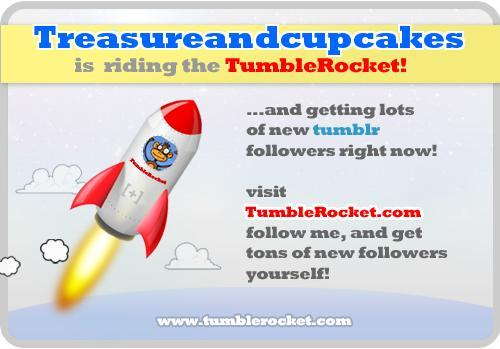 Visit me at Treasureandcupcakes.tumblr.com and ride the TumbleRocket to get more followers on Tumblr.
