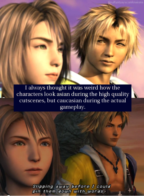 finalfantasyxconfessions:  I always thought it was weird how the characters look asian during the high quality cutscenes, but caucasian during the actual gameplay.