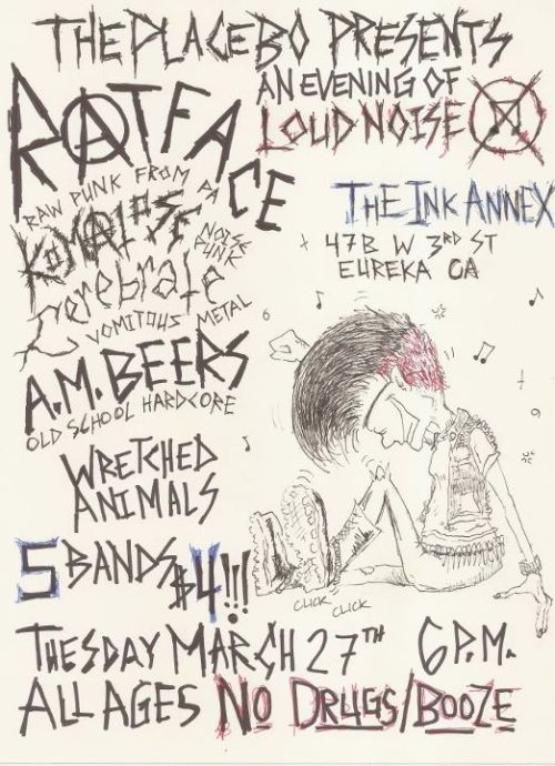 March 27th at The Ink Annex 47B W. Third St Eureka, CA Ratface (PA, ex Annihilation Time) Komatosa (Arcata) Cerebrate (Humboldt) A.M. Beers (Eureka) Wretched Animals (Humboldt) ALL AGES. NO DRUGS. NO BOOZE. RESPECT.