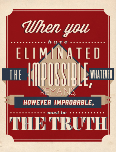truesouls:  When you have eliminated the impossible, whatever remains, however improbable, must be the truth. - Sherlock Holmes