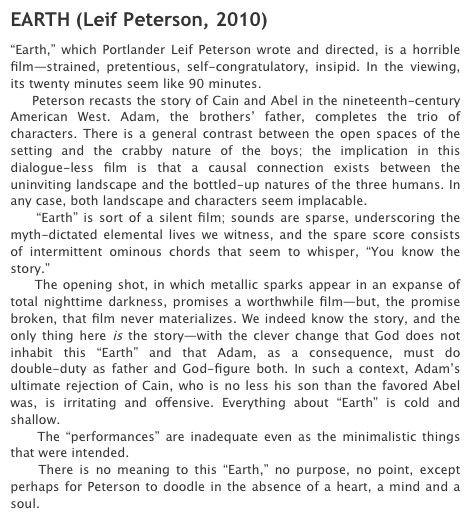 "cwby:  My good friend and fellow filmmaker Leif Peterson now has some blurbs for his website! Including ""strained, pretentious, self-congratulatory, [and] insipid."" But what's important here is that he has finally been called out (by Dennis Grunes, a man neither of us know in the slightest, though Google suggests he's a Portlander) for his utter inhumanity. Truly, from seeing one film and not liking it, Grunes has deduced what the rest of us took years to learn — that Leif operates ""in the absence of a heart, a mind and a soul."" For years we have let Leif move through this life — through our lives — as a heartless, mindless, and soulless monster, making visually gorgeous and dramatically sparse films that rely heavily on abstraction of myth and a dense, layered mood full of broken promises and open spaces. But no more! We must destroy this devil in our midst, this automaton posing as man. I've seen Earth, a number of times, and I can't believe I hadn't noticed until now how it exposes the filmmaker as a ""doodler"" with nothing behind those eyes but emptiness and scorn. Leif Peterson, Dennis Grunes is calling you out. He is your Beowulf. You are his Grendel. No more shall you torment his wordpress mead halls with your cinematic monstrosities! As I said, I don't really know Dennis Grunes, so I don't know if he actually thinks of his blog as a mead hall or not. I just think calling an artist a soulless, mindless, heartless doodler is a bit strong for one short film you didn't like. But seriously, these two should fight to the death with swords. And make a film about it. Set in the Old West. With inadequate performances and an intermittent backing of ominous chords that seem to whisper to us, ""You know the story."""