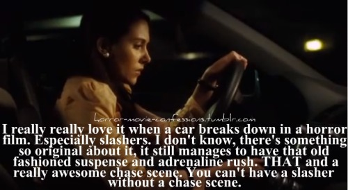 """I really really love it when a car breaks down in a horror film. Especially slashers. I don't know there's something so original about it, it still manages to have that old fashioned suspense and adrenaline rush. THAT and a really awesome chase scene :] You can't have a slasher without a chase scene."""