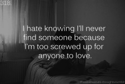 "these-insecure-thoughts:  318. ""I hate knowing I'll never find someone because I'm too screwed up for anyone to love."" – y0urs-trrulyy"