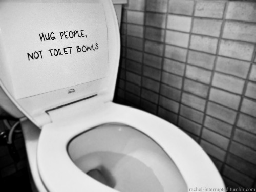 "recoveryisbeautiful:  hideyourscars:  rachel-interrupted:  ""Hug people, not toilet bowls."" A girl I knew, who suffered from bulimia, used to say this in the hospital, everyday, to herself in the mirror. She said it made her smile, and reminded her that people hug back, toilet bowls don't.  It's not meant to be a joke, or to offend anyone, and mind you, I didn't come up with it, I'm just the photographer. But I think it portrays bulimia very well. The toilet becomes one of your best friends when you have bulimia. And the people who were your friends slowly begin to fade away in your life until that toilet bowl becomes one of the most important things in your life.   I need to remember this story  I actually really love this. Especially the part about people hugging back and toilet bowls don't."