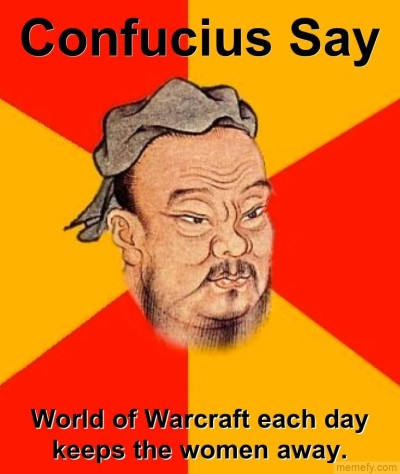 Confucius Say, World Of Warcraft Each Day Keeps The Women Away.