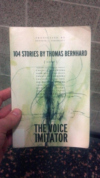 "The Voice Imitator by Thomas Bernhard  Yep, 104 stories on 104 pages. All of them read like hearsay read from a disreputable and paranoid newspaper, meaning: it's a great read. You can read five of the stories here, and I copied down one of my favorites, called ""Papermakers"":  The papermaker Filzmoser shot his neighbor Nostlinger, who, like him, was employed in the paper mill in Steirermuhl, by mistake, as he stated in court. He had shot at a pheasant that suddenly flew up out of the undergrowth in the so-called Peiskamer Forest, but instead of hitting the pheasant he had hit Nostlingr, with whom he had regularly gone hunting for twenty-five years. Nostlinger died immediately. He stated that he, Filzmoser, and Nostlinger had been lifelong friends. Witnesses testified in court that the two men had not spoken to each other since the moment when Nostlinger had obtained a loan to build an extension to his house and had been able to start building the extension at once. The reason was that Filzmoser had been denied a similar loan by the same place in Linz. It is well known that in the area of the River Traun a lot of men obtain a hunting permit solely for the purpose of committing murder.  Oh, Bernhard."