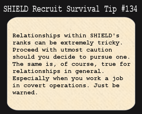 shieldrecruitsurvivaltips:  S.H.I.E.L.D. Recruit Survival Tip #133:Relationships within S.H.I.E.L.D.'s ranks can be extremely tricky. Proceed with utmost caution should you decide to pursue one. The same is, of course, true for relationships in general. Especially when you work a job in covert operations. Just be warned.