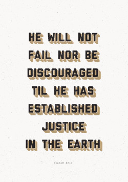He will not fail nor be discouraged til He has established justice in the earth. Isaiah 42:4.