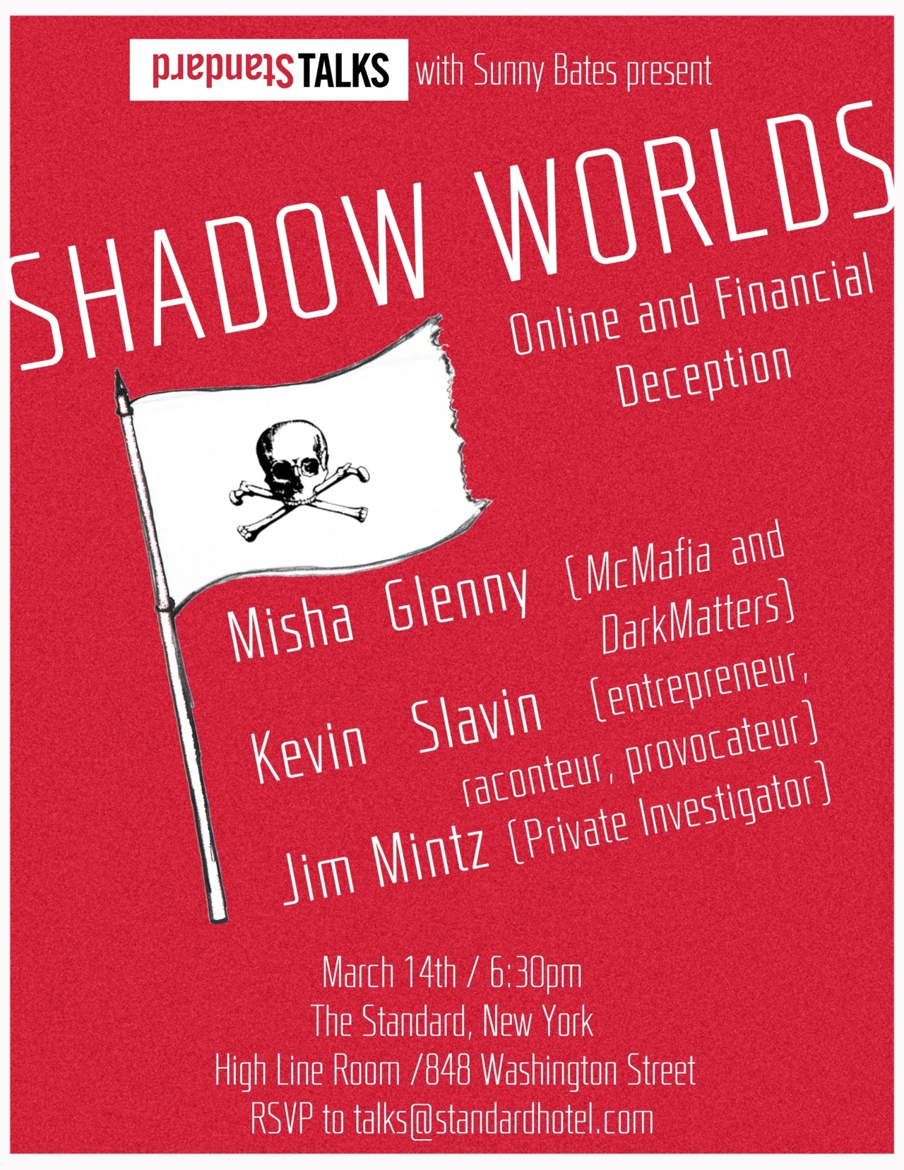 "Standard Talks - SHADOW WORLDS March 14th / 6:30pm  The Standard, New York RSVP at talks@standardhotel.com  Join us for a revelatory night where we will explore what and who lies in the dark corners of the online and financial worlds. From the mafias hiding behind the computer screen, to the hackers bringing down multinational organizations and stopping by to explore what people can do with the money you entrust them; what we will uncover is more vast and complex than you could possibly imagine.With Misha Glenny, journalist and author of ""McMafia: A Journey T hrough the Global Criminal Underworld"" and more recently ""DarkMarket: Cyberthieves, Cybercops and You""http://www.ted.com/talks/misha_glenny_hire_the_hackers.htmlJim Mintz, private investigator of financial crimes.http://www.mintzgroup.com/who-we-are-bio-james-mintz.aspand Kevin Slavin, entrepreneur, raconteur, provocateur, where there is smoke…Kevin is nearby. http://www.ted.com/talks/kevin_slavin_how_algorithms_shape_our_world.htmlCome with us as we go behind your inbox and discover the incredibly complex network of programs, people and organizations working in the dark."