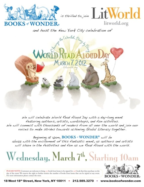 This Wednesday, March 7th, @BooksofWonder is very excited to be the official host of the New York City celebration of #WRAD.   This day-long event featuring authors, artists, workshops, and fun activities is not to be missed. Working with LitWorld, we will connect with thousands of readers from all over the world and join our voices, to make strides towards achieving Global Literacy together. Beginning at 10am and running the whole day, Books of Wonder will be abuzz with the excitement of this fantastic event, as authors and artists will share in the festivities and fun as we Read Aloud with the world. Be sure to join us for this exciting and fun-filled day!  World Read Aloud Day Schedule-at-a-Glance  10:00 AM: Special World Read Aloud Day Kick-off on our Double-Decker Gray Line Bus with Miss USA, Teen Miss USA, and Clifford the Big Red Dog!             10:30 - 11:30 AM:  Children's Read Aloud Session, Author Book Signing and Q&A    Pam Allyn, reading from New Day, New Friends by C. Alexander London, illustrated by Ying-Hwa Hu.                 Robert L. Forbes, reading from his book Let's Have a Bite! A Banquet of Beastly Rhymes.                  Stephen Savage reading from his book Where's Walrus?              11:30 AM - 12:00 PM: Visit with Clifford the Big Red Dog!      12:00 - 1:30 PM:  Children's Workshops  Sam Ita, Learn to Create a Pop-Up Book!                Ryan Sias, Creating Silly Stories Workshop.             Hands in Motion intro to American Sign Language.              Ralph Lee, Bookworm Puppet-Making workshop.            1:30 - 3:30 PM:  All Ages Read Aloud Session, Author Book Signing and Q&A    Walter Dean Myers National Ambassador for Young People's Literature, reading from his book We Are America: A Tribute from the Heart, illustrated by Christopher A. Myers.           Katherine Paterson, reading from her books The Flint Heart, Bridge to Terabithia, and Come Sing, Jimmy Jo.             Debbie Dadey, reading from her book Mermaids Don't Run Track.         Caroline Leavitt, reading from Charlotte's Web by E.B White.           3:30 - 5:00 PM:  Middle School /  Teen Workshops    Figment teen writer workshop.          The Peace Poets, power of poetry workshop.         Deaf Jam  a new form of slam poetry that speaks to both the hearing and the Deaf.     Teen Blogger Power Hour, learn about and meet your favorite teen bloggers.          5:00 - 7:00 PM:  Young Adult Read Aloud Session, Author Book Signing and Q&A  Peter Lerangis, reading from his book The 39 Clues: Cahills vs. Vespers Book #3: The Dead of Night.      Libba Bray, reading from Bread and Jam for Frances by Russell Hoban, illustrated by Lillian Hoban.     C. Alexander London, reading from his Acciedental Adventure's series.     Introducing the WRAffle! Books of Wonder and Litworld will also  be hosting an ongoing WRAffle filled with special prizes! Each child in attendance will receive one free raffle ticket and adults may purchase additional tickets for $1. All profits from ticket sales will be dontated to Litworld.org. Check out our exciting prizes: $40 Books of Wonder Gift Certificate!   Win a Family Pack of 4 Tickets to The New Victory Theater! One lucky winner will receive four orchestra seats to a Spring 2012 performance of their choice.   Framed Print of the World Read Aloud Day illustration by artist Lindsey Manwell.   50th Anniversary edition of The Snowy Day, by Ezra Jack Keats       Copy of LitWorld's picture book, New Day, New Friends, by C. Alexander London, illustrated by Ying-Hwa Hu (advance copy, not yet in print!)                           Register for WRAD 2012   Activities & Recommendations   Video Chat with Special Guests   WRADvocate Ambassadors   NYC Event: Books of Wonder   World Read Aloud Day Blog          Books of Wonder is truly honored to take part in this great event, that supports the cause of promoting literacy on a global scale — a cause near and dear to our hearts!