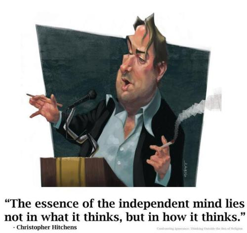 religiousragings:  The essence of the independent mind rests in not what it thinks, but how it thinks. - Christopher Hitchens