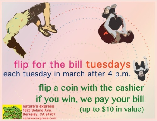 "Today is the first Flip for the Bill Tuesday at Nature's Express! Every Tuesday in March after 4 p.m., you can flip a coin with the cashier, and if you win, Nature's Express will pay your bill, up to $10! Once you've won, you can take that $10 you saved and buy a couple happy hour drinks. That is what we call ""money management."" Thanks to Molly at Nature's Express for the heads-up (zing!)."
