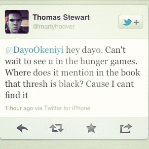 Did this simple moron seriously just ask Dayo Okeniyi (the man who plays Thresh in the Hunger Games) where it says in the book that Thresh is black?  Will somebody please tell this fool to take a damn seat?