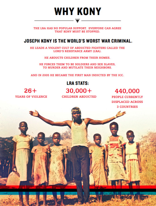 KONY 2012 is a film and campaign by Invisible Children that aims to make Joseph Kony famous, not to celebrate him, but to raise support for his arrest and set a precedent for international justice. You can donate at http://bit.ly/konydonate and continue to share this story.  Video:KONY 2012 PLEDGE HERE