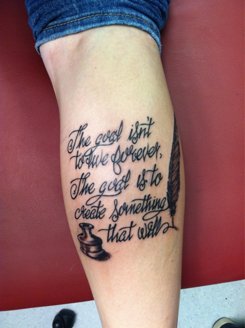 fuckyeahtattoos:  The goal isn't to live forever, the goal is to create something that will- Chuck PalahniukFirst tattoo. A little reminder that I have to pursue my dreams of writing. Done by Josh at Body Art, Plattsburgh, Ny.I'm extremely happy with his work.