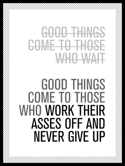 - good things come to those who wait, NOT! -