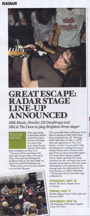 NME Radar stage at The Great Escape  We are delighted to spread the news that NME Radar will be returning to The Great Escape again this year to curate the line up at Horatio's Bar. The NME Radar stage will host a range of international and UK based artists featuring the likes of Niki & The Dove, Howler, DZ Deathrays and also many more. The full line up so far is…  THURSDAY 10th MAY NIKI & THE DOVE FRIENDS PEACE LA FEMME  FRIDAY 11TH MAY HOWLER M O N E Y PALMA VIOLETS (plus one more act to still be confirmed)  SATURDAY 12th MAY DZ DEATHRAYS MILK MUSIC EAGULLS DROP OUT VENUS  To attend these shows simply purchase your 3 day early bird tickets by CLICKING HERE (access to all venues is subject to capacity).