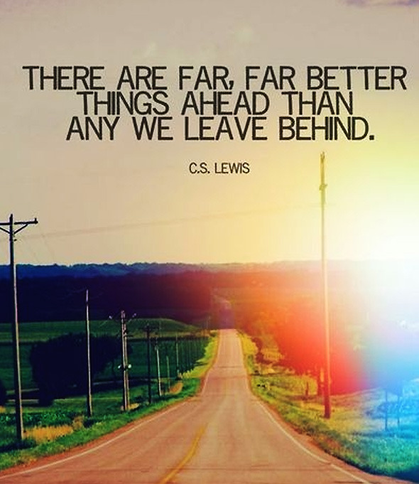 There are far, far better things ahead than any we leave behind… (CS.Lewis)