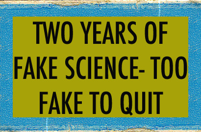 Two Years Of Fake Science: Too Fake To Quit