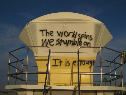 The world spins We stumble on It is enough
