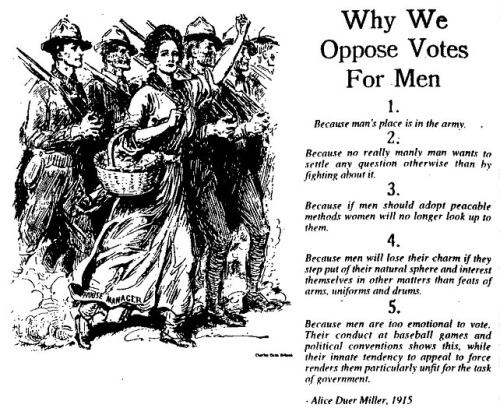 thruflowheater:  Why We Oppose Votes for Men 1. Because man's place is the armory. 2. Because no really manly man wants to settle any question otherwise than by fighting about it. 3. Because if men should adopt peaceable methods women will no longer look up to them. 4. Because men will lose their charm if they step out of their natural sphere and interest themselves in other matters than feats of arms, uniforms and drums. 5. Because men are too emotional to vote. Their conduct at baseball games and political conventions shows this, while their innate tendency to appeal to force renders them peculiarly unfit for the task of government. from Are Women People? by Alice Duer Miller