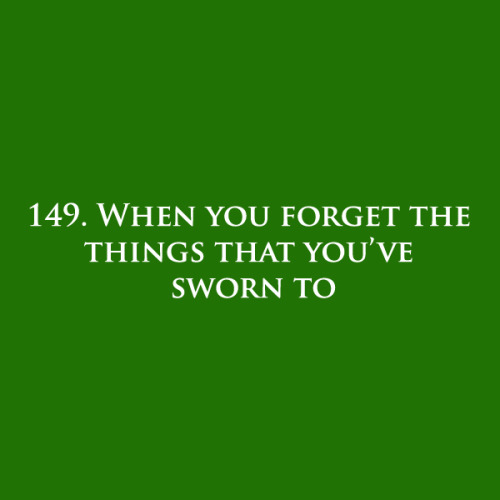 149. When you forget the things that you've sworn to.