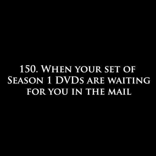 150. When your set of Season 1 DVDs are waiting for you in the mail.