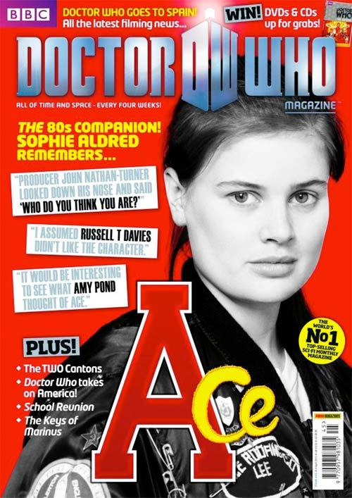 "Issue #445 of Doctor Who Magazine is out this Thursday First, it confirms that Series 7 will be filming in Spain and promises some more news. The mag features an in-depth interview with 7th Doctor companion Ace, aka, Sophie Aldred. Some choice quotes include: ""Producer John Nathan-Turner looked down his nose and said ' Who do you think you are?'"" ""I assumed Russell T Davies didn't like the character."" And: ""It would be interesting to see what Amy Pond thought of Ace."" Plus: The TWO Cantons; Doctor Who takes on America; School Reunion; The Keys of Marinus.  (via Doctor Who TV)"