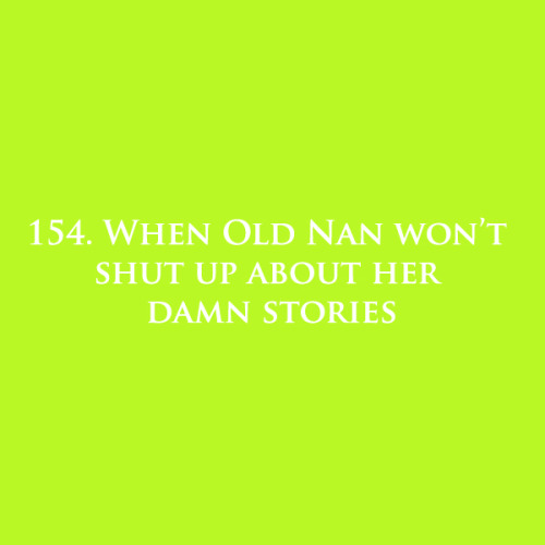 154. When Old Nan won't shut up about her damn stories.