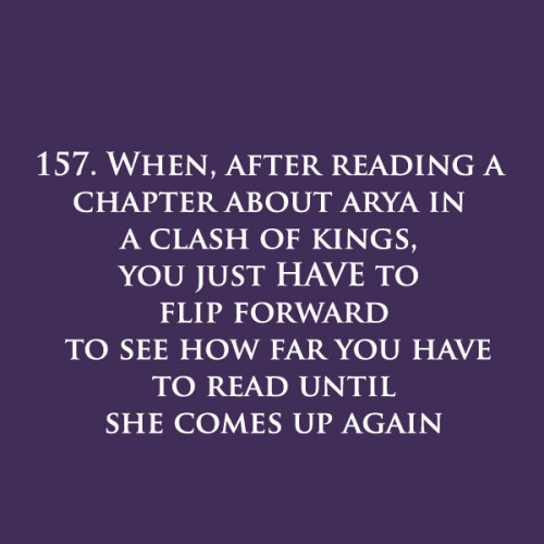 gameofthronesmoments:  157. When, after reading a chapter about Arya in A Clash of Kings,  you just HAVE to flip forward to see how far you have to read until she comes up again.