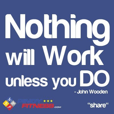 "Thoughts and Quotes by @pinoyfitness.com ""Nothing will work unless you DO"" - John Wooden"